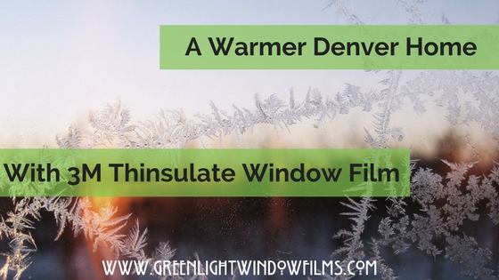 3M Thinsulate Window Films: Lower Energy Costs For Your Denver Home This Winter