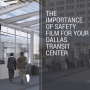 The Importance of Safety Film for Your Dallas Transit Center