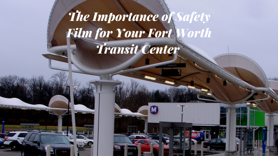 The Importance of Safety Film for Your Fort Worth Transit Center