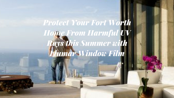 Protect Your Fort Worth Home From Harmful UV Rays this Summer with Llumar Window Film