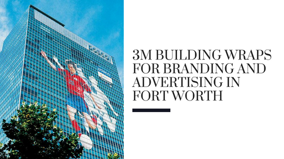 3M Building Wraps for Branding and Advertising in Fort Worth