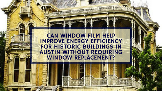 Can Window Film Help Improve Energy Efficiency for Historic Buildings in Austin Without Requiring Window Replacement?