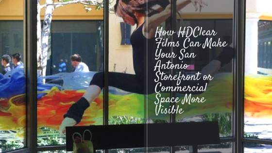 How HDClear Films Can Make Your San Antonio Storefront or Commercial Space More Visible