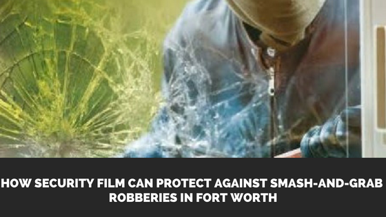How Security Film Can Protect Against Smash-and-Grab Robberies in Fort Worth