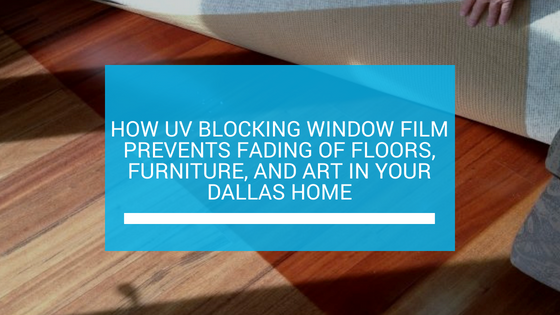 How UV Blocking Window Film Prevents Fading of Floors, Furniture, and Art in Your Dallas Home