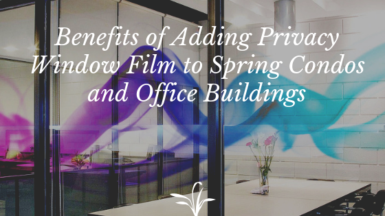 Benefits of Adding Privacy Window Film to Spring Condos and Office Buildings