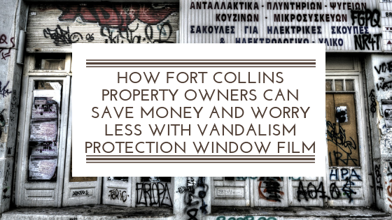 How Fort Collins Property Owners Can Save Money and Worry Less with Vandalism Protection Window Film