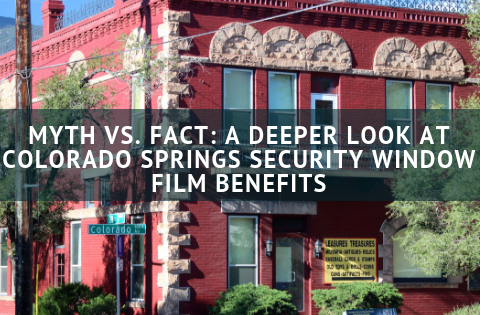 Myth vs. Fact: A Deeper Look at Colorado Springs Security Window Film Benefits