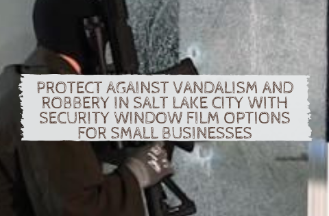 Protect Against Vandalism and Robbery in Salt Lake City with Security Window Film Options for Small Businesses