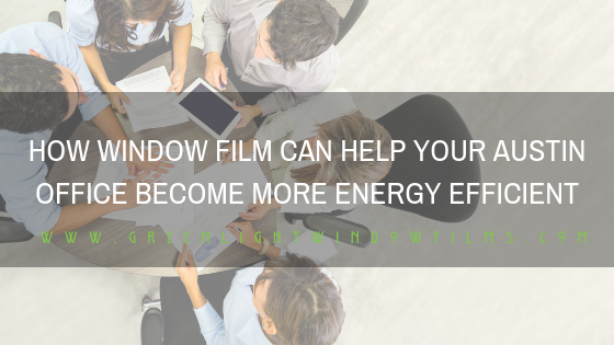 How Window Film Can Help Your Austin Office Become More Energy Efficient