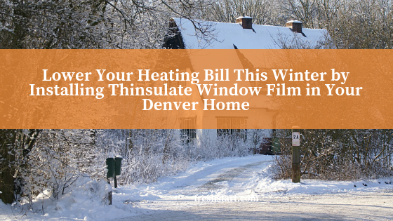 Lower Your Heating Bill This Winter by Installing Thinsulate Window Film in Your Denver Home
