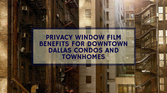 Privacy Window Film Benefits for Downtown Dallas Condos and Townhomes