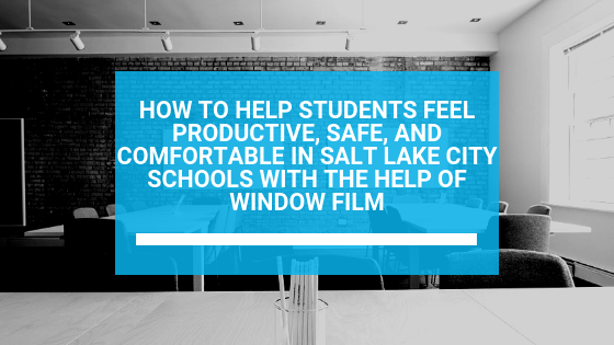 How to Help Students Feel Productive, Safe, and Comfortable in Salt Lake City Schools with the Help of Window Film
