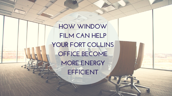 How Window Film Can Help Your Fort Collins Office Become More Energy Efficient