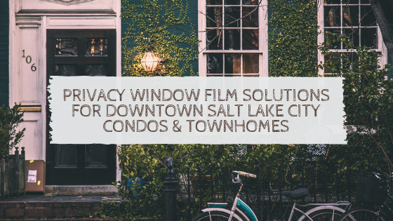Privacy Window Film Solutions for Downtown Salt Lake City Condos & Townhomes