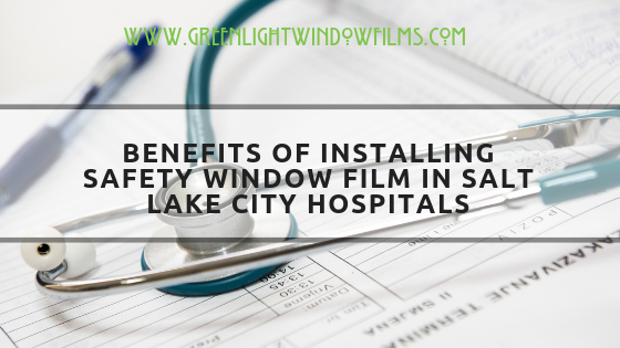 Benefits of Installing Safety Window Film in Salt Lake City Hospitals