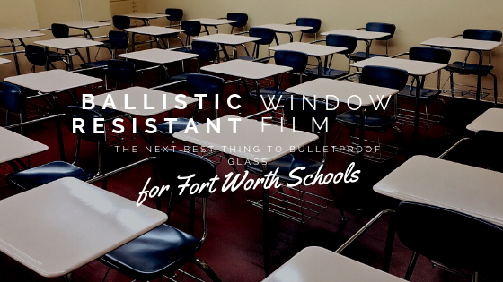 Ballistic Resistant Window Film: The Next Best Thing to Bulletproof Glass for Fort Worth Schools