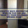 Creative Ways Decorative Window Film Can Add Value to Your Colorado Springs Home