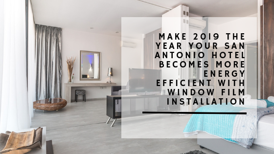 Make 2019 the Year Your San Antonio Hotel Becomes More Energy Efficient with Window Film Installation