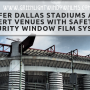 Safer Dallas Stadiums and Concert Venues With Safety And Security Window Film Systems