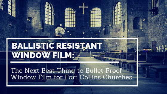 Ballistic Resistant Window Film: The Next Best Thing to Bullet Proof Window Film for Fort Collins Churches