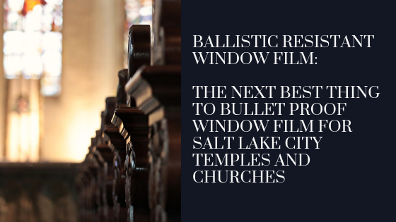 Ballistic Resistant Window Film: The Next Best Thing to Bullet Proof Window Film for Salt Lake City Temples and Churches