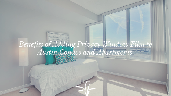 Benefits of Adding Privacy Window Film to Austin Condos and Apartments