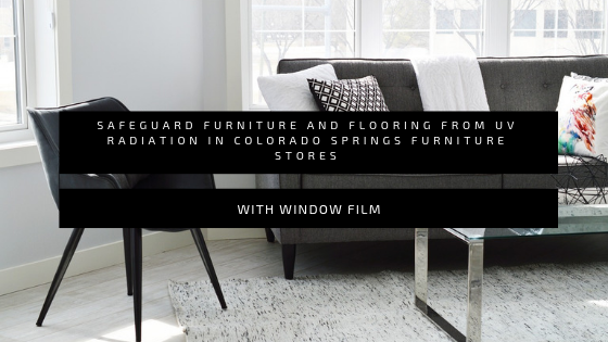 Safeguard Furniture and Flooring from UV Radiation in Colorado Springs Furniture Stores with Window Film
