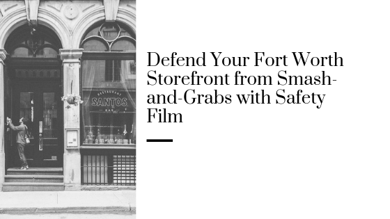 Defend Your Fort Worth Storefront from Smash-and-Grabs with Safety Film