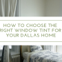 How to Choose the Right Window Tint for Your Dallas Home