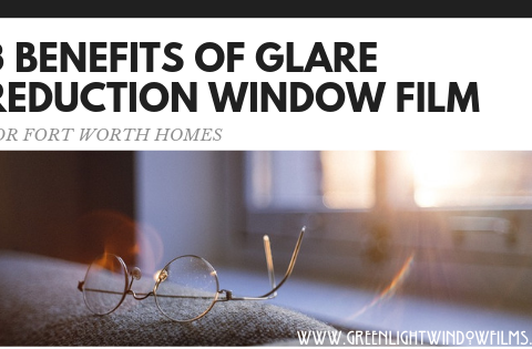 3 Benefits of Glare Reduction Window Film For Fort Worth Homes