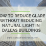 How To Reduce Glare without Reducing Natural light in Dallas Buildings