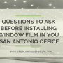 Questions to Ask Before Installing Window Film in You San Antonio Office