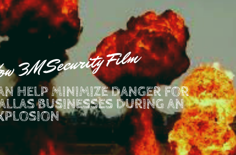 How 3M Security Film Can Help Minimize Danger for Dallas Businesses During an Explosion
