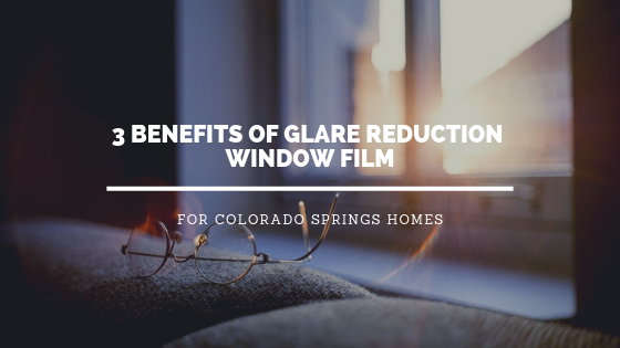 3 Benefits of Glare Reduction Window Film for Colorado Springs Homes