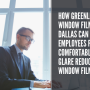 How Greenlight Window Film Dallas Can Help Employees Feel Comfortable with Glare Reduction Window Film