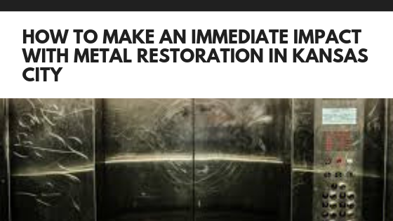 How to Make an Immediate Impact with Metal Restoration in Kansas City