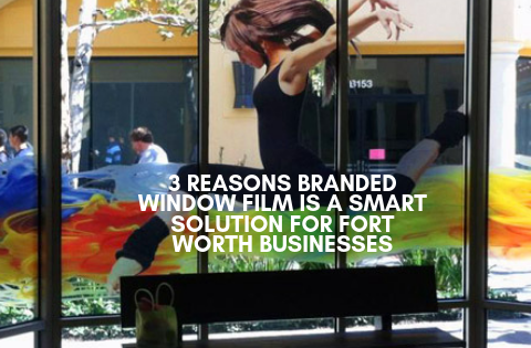 3 Reasons Branded Window Film Is a Smart Solution for Fort Worth Businesses