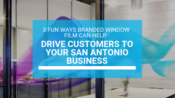 3 Fun Ways Branded Window Film Can Help Drive Customers to Your San Antonio Business