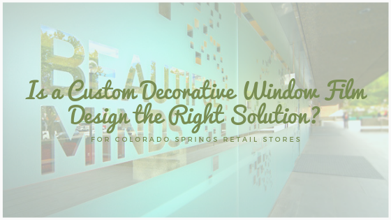 Is a Custom Decorative Window Film Design the Right Solution for Colorado Springs Retail Stores?
