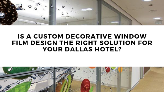 Is a Custom Decorative Window Film Design the Right Solution for Your Dallas Hotel?