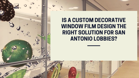Is a Custom Decorative Window Film Design the Right Solution for San Antonio Lobbies?