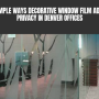 Simple Ways Decorative Window Film Adds Privacy in Denver Offices
