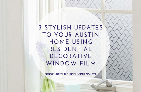 3 Stylish Updates To Your Austin Home Using Residential Decorative Window Film
