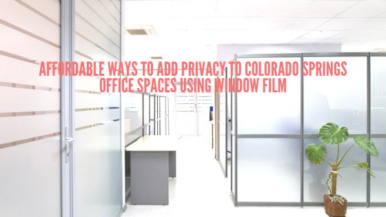Affordable Ways to Add Privacy to Colorado Springs Office Spaces Using Window Film