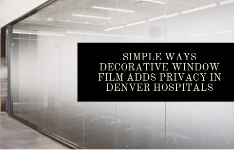 Simple Ways Decorative Window Film Adds Privacy in Denver Hospitals