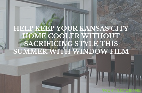 Help Keep Your Kansas City Home Cooler without Sacrificing Style This Summer with Window Film