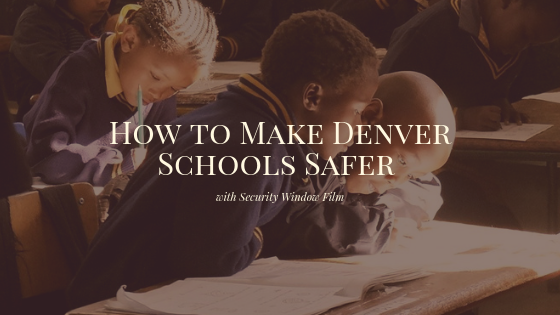 How to Make Denver Schools Safer with Security Window Film
