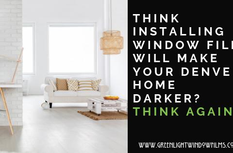 Think Installing Window Film will Make Your Denver Home Darker? Think Again!