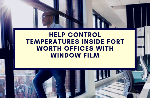 Help Control Temperatures Inside Fort Worth Offices with Window Film
